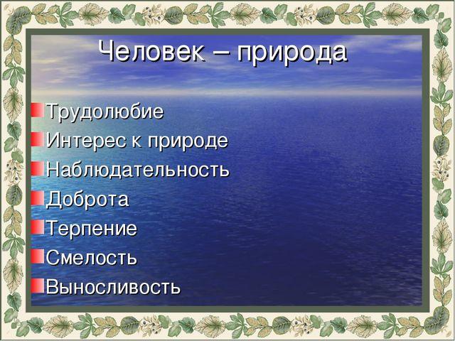 Человек – природа Трудолюбие Интерес к природе Наблюдательность Доброта Терп...