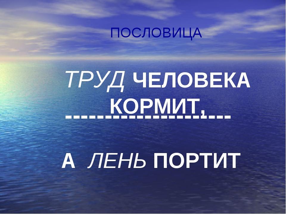 ПОСЛОВИЦА ТРУД ЧЕЛОВЕКА КОРМИТ, --------------------- А ЛЕНЬ ПОРТИТ