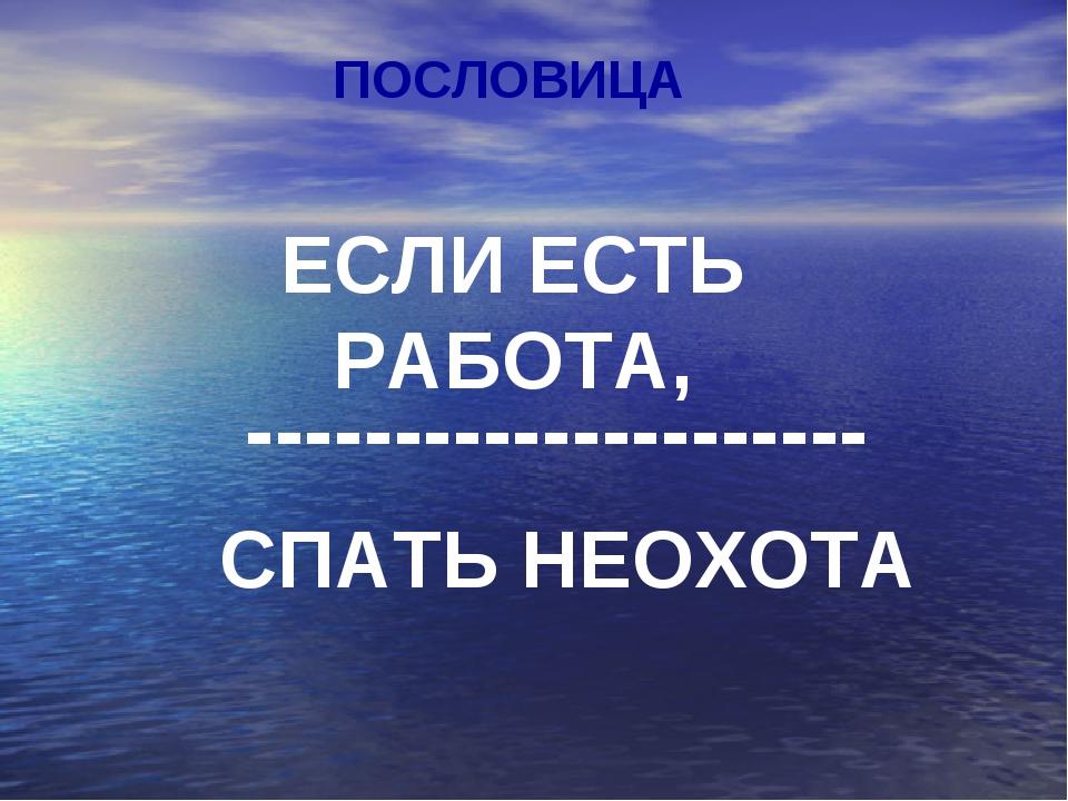 ПОСЛОВИЦА ЕСЛИ ЕСТЬ РАБОТА, --------------------- СПАТЬ НЕОХОТА