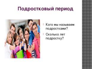 Подростковый период Кого мы называем подростками? Сколько лет подростку?