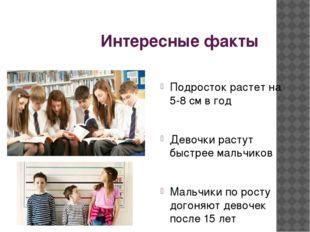 Интересные факты Подросток растет на 5-8 см в год Девочки растут быстрее маль