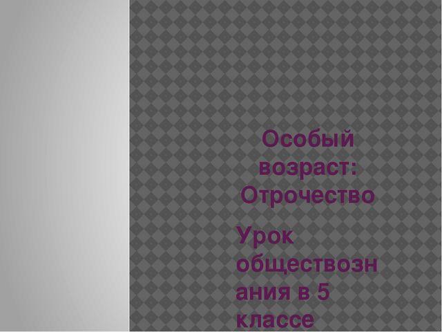 Особый возраст: Отрочество Урок обществознания в 5 классе Учитель: Алиева М.С.