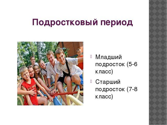 Подростковый период Младший подросток (5-6 класс) Старший подросток (7-8 класс)