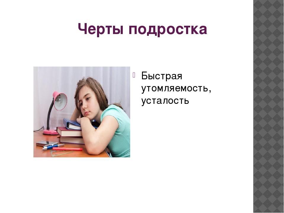 Черты подростка Быстрая утомляемость, усталость