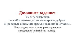 Домашнее задание: § 5 пересказывать; на с.45 ответить устно на вопросы рубрик
