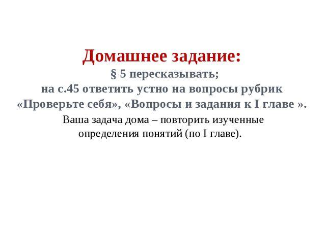 Домашнее задание: § 5 пересказывать; на с.45 ответить устно на вопросы рубрик...