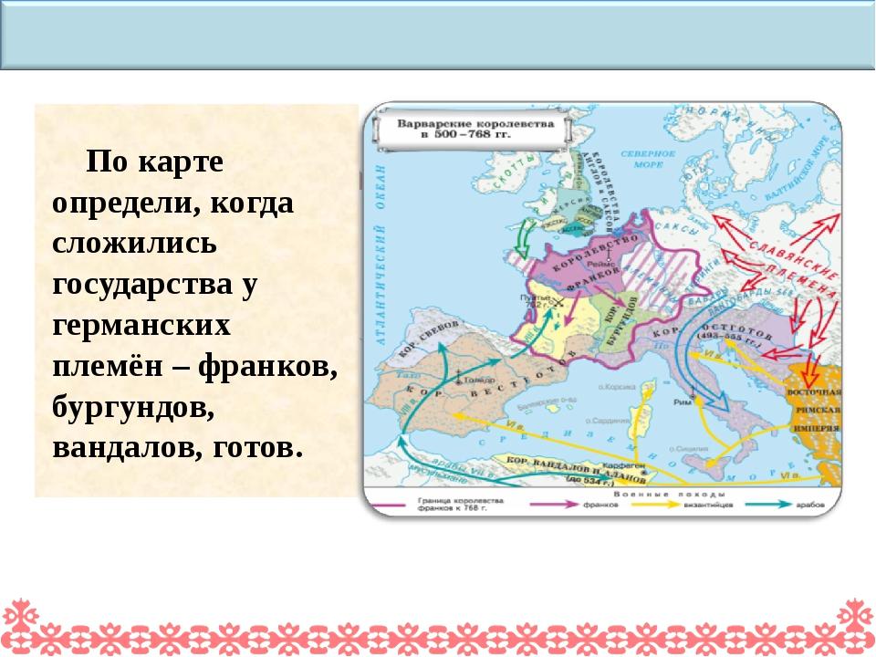По карте определи, когда сложились государства у германских племён – франков,...