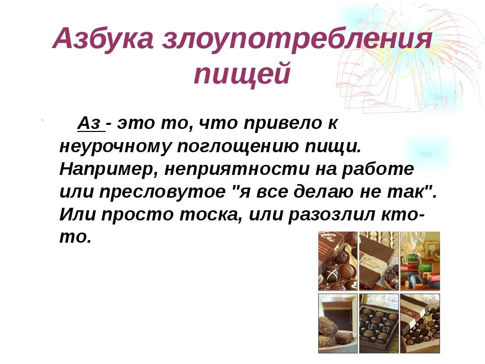 Азбука злоупотребления пищей  Аз - это то, что привело к неурочному поглоще...