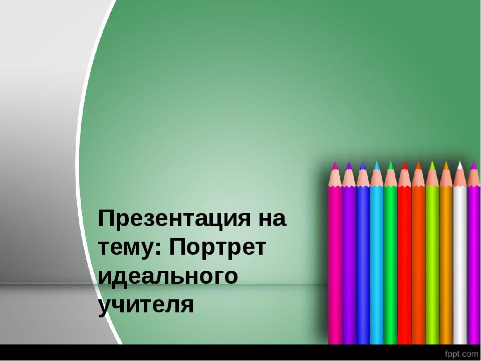 Презентация на тему: Портрет идеального учителя