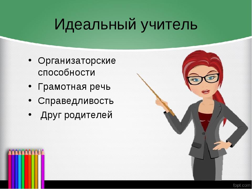 Идеальный учитель Организаторские способности Грамотная речь Справедливость Д...