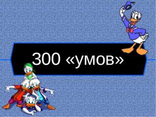 300 «умов»