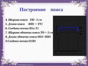 Построение пояса 4. Ширина пояса ТП= 3 см 5. Длина пояса ПП1 = ТТ1 6. Соедини