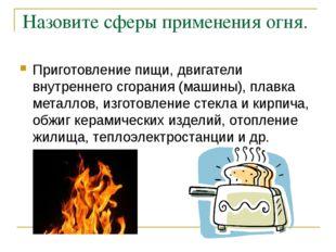 Назовите сферы применения огня. Приготовление пищи, двигатели внутреннего сго