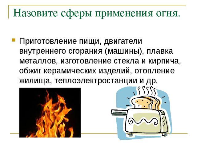 Назовите сферы применения огня. Приготовление пищи, двигатели внутреннего сго...