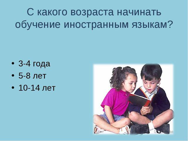 С какого возраста начинать обучение иностранным языкам? 3-4 года 5-8 лет 10-1...