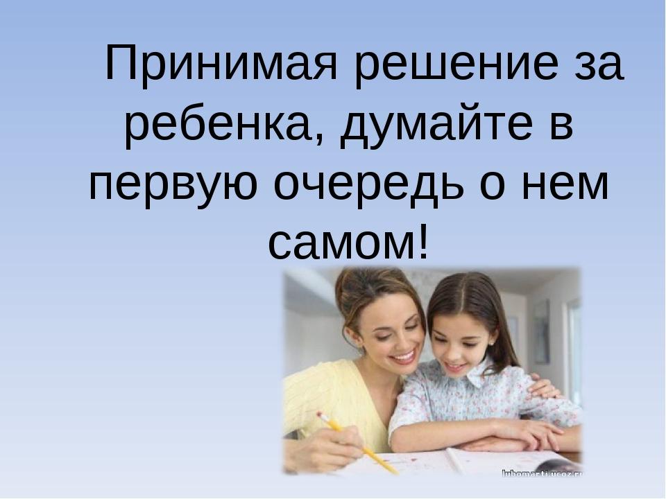 Принимая решение за ребенка, думайте в первую очередь о нем самом!