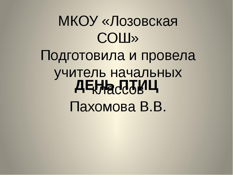 ДЕНЬ ПТИЦ МКОУ «Лозовская СОШ» Подготовила и провела учитель начальных классо...