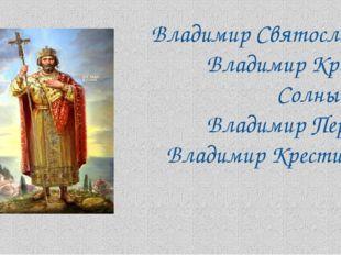 Владимир Святославич, Владимир Красное Солнышко, Владимир Первый, Владимир Кр