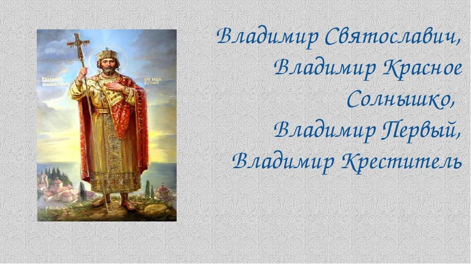 Владимир Святославич, Владимир Красное Солнышко, Владимир Первый, Владимир Кр...