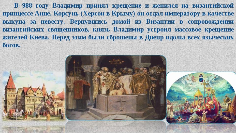 В 988 году Владимир принял крещение и женился на византийской принцессе Анне....