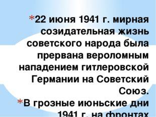 22 июня 1941 г. мирная созидательная жизнь советского народа была прервана ве