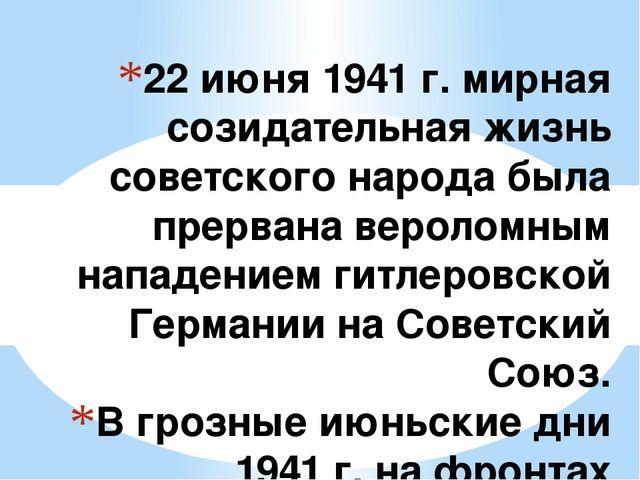 22 июня 1941 г. мирная созидательная жизнь советского народа была прервана ве...