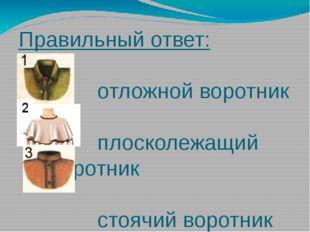 Правильный ответ: отложной воротник плосколежащий воротник стоячий воротник (