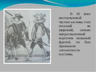 В 16 веке неотъемлемой частью костюма стал плоский не широкий, сильно накрах