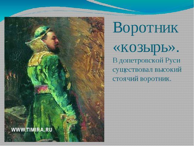 Воротник «козырь». В допетровской Руси существовал высокий стоячий воротник.