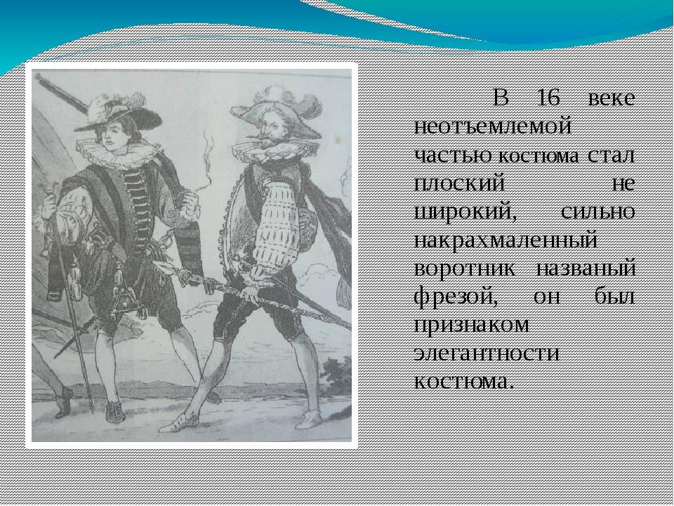 В 16 веке неотъемлемой частью костюма стал плоский не широкий, сильно накрах...