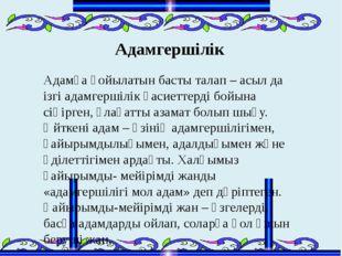 Адамгершілік Адамға қойылатын басты талап – асыл да ізгі адамгершілік қасиетт