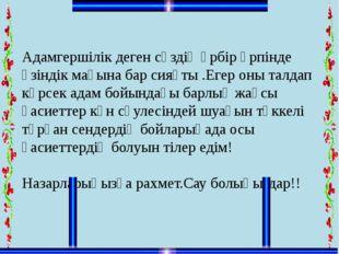 Адамгершілік деген сөздің әрбір әрпінде өзіндік мағына бар сияқты .Егер оны т