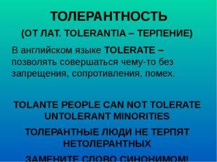 ТОЛЕРАНТНОСТЬ (ОТ ЛАТ. TOLERANTIA – ТЕРПЕНИЕ) В английском языке TOLERATE – п