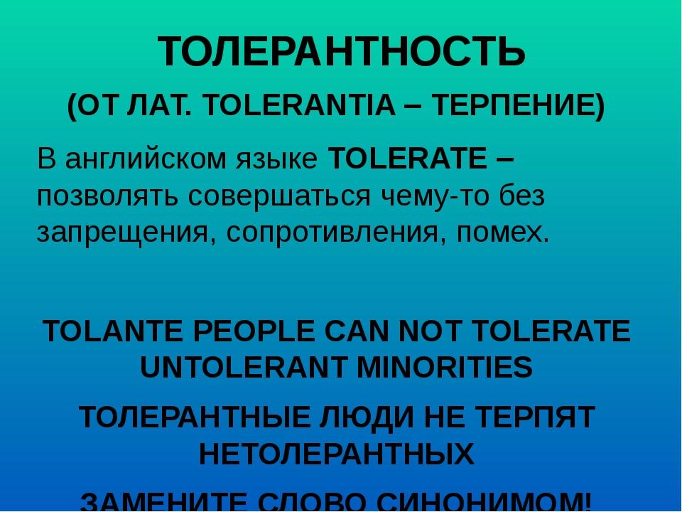 ТОЛЕРАНТНОСТЬ (ОТ ЛАТ. TOLERANTIA – ТЕРПЕНИЕ) В английском языке TOLERATE – п...