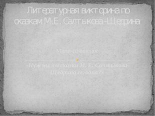 Мини-сочинение «Нужны ли сказки М. Е. Салтыкова-Щедрина сегодня?» Литературна