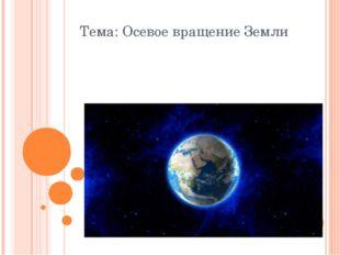 Тема: Осевое вращение Земли