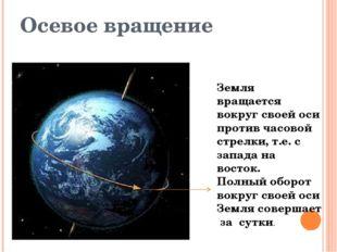 Осевое вращение Земля вращается вокруг своей оси против часовой стрелки, т.е.