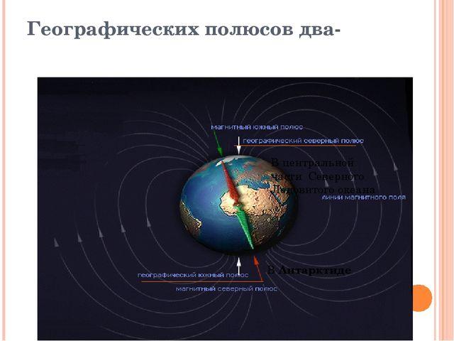Географических полюсов два- В центральной части Северного Ледовитого океана В...