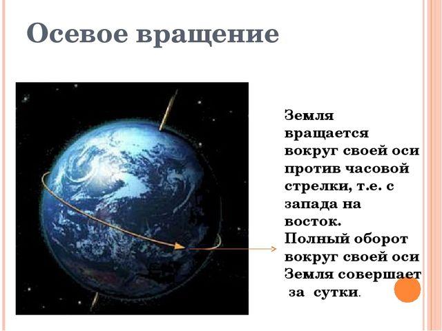 Осевое вращение Земля вращается вокруг своей оси против часовой стрелки, т.е....