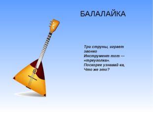 БАЛАЛАЙКА Три струны, играет звонко Инструмент тот — «треуголка». Поскорее уз