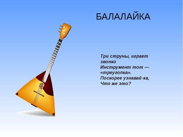 БАЛАЛАЙКА Три струны, играет звонко Инструмент тот — «треуголка». Поскорее уз...
