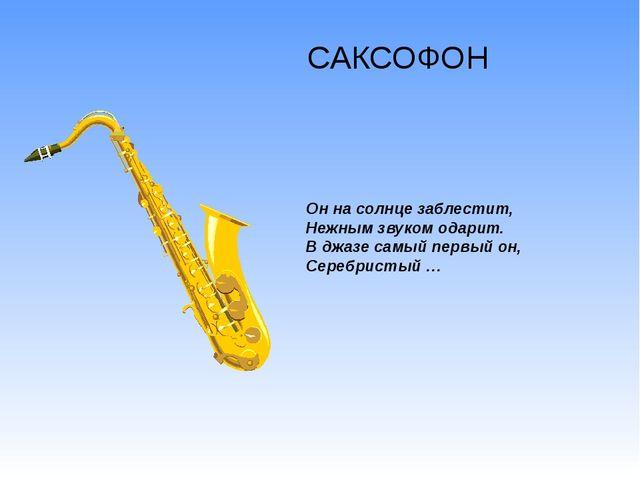 САКСОФОН Он на солнце заблестит, Нежным звуком одарит. В джазе самый первый о...