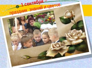 1 сентября – праздник знаний и цветов!