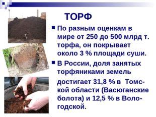 ТОРФ По разным оценкам в мире от 250 до 500млрд т. торфа, он покрывает около