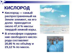 КИСЛОРОД Кислород— самый распространенный на Земле элемент, на его долю прих