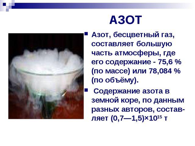 АЗОТ Азот, бесцветный газ, составляет большую часть атмосферы, где его содер...