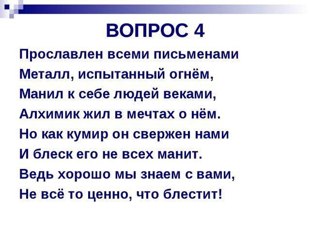 ВОПРОС 4 Прославлен всеми письменами Металл, испытанный огнём, Манил к себе л...