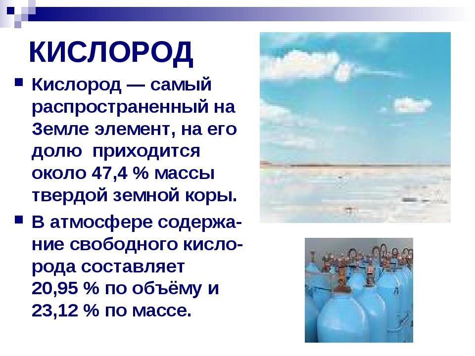 КИСЛОРОД Кислород— самый распространенный на Земле элемент, на его долю прих...