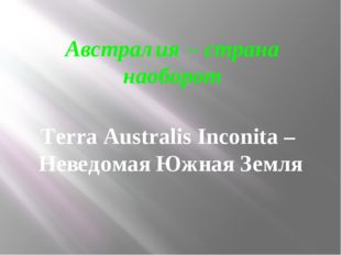 Австралия – страна наоборот Terra Australis Inconita – Неведомая Южная Земля