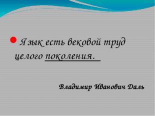 Язык есть вековой труд целого поколения. Владимир Иванович Даль